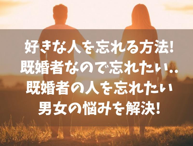 好きな人を忘れる方法!既婚者なので忘れたい..既婚者の人を忘れたい男女の悩みを解決!
